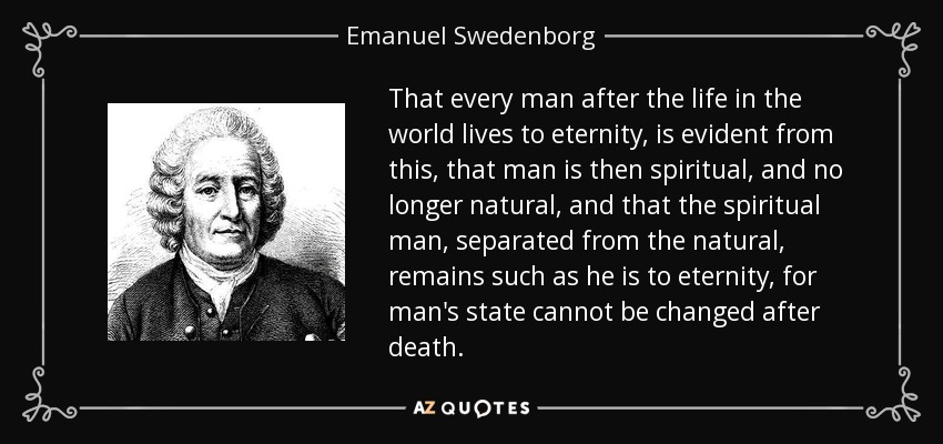 That every man after the life in the world lives to eternity, is evident from this, that man is then spiritual, and no longer natural, and that the spiritual man, separated from the natural, remains such as he is to eternity, for man's state cannot be changed after death. - Emanuel Swedenborg