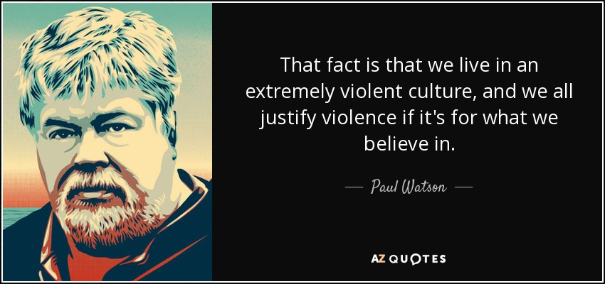 That fact is that we live in an extremely violent culture, and we all justify violence if it's for what we believe in . - Paul Watson