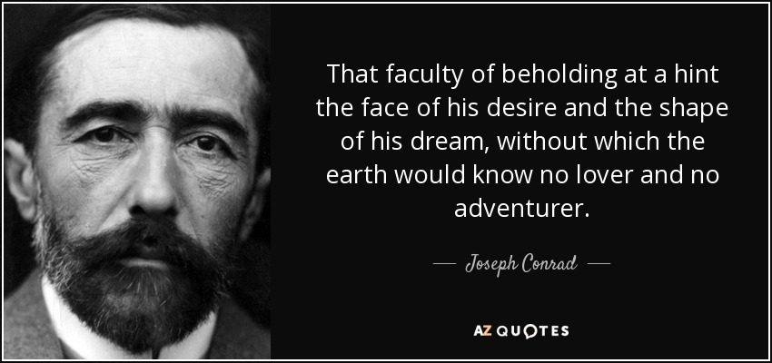 That faculty of beholding at a hint the face of his desire and the shape of his dream, without which the earth would know no lover and no adventurer. - Joseph Conrad