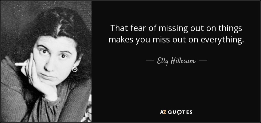 That fear of missing out on things makes you miss out on everything. - Etty Hillesum