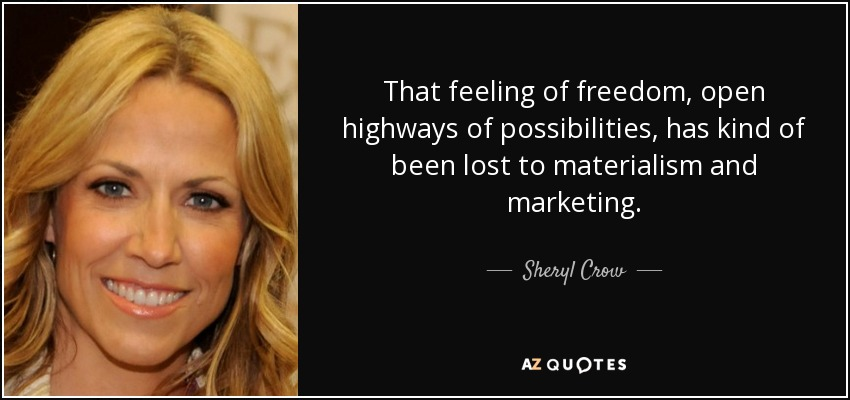 That feeling of freedom, open highways of possibilities, has kind of been lost to materialism and marketing. - Sheryl Crow