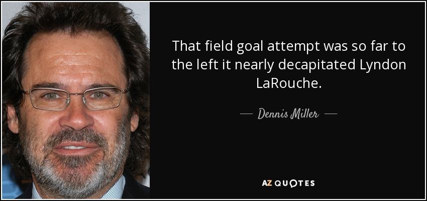 That field goal attempt was so far to the left it nearly decapitated Lyndon LaRouche. - Dennis Miller