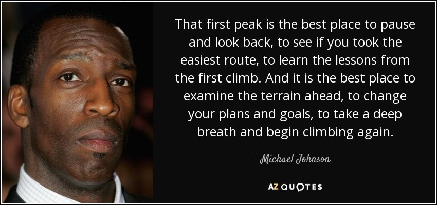 That first peak is the best place to pause and look back, to see if you took the easiest route, to learn the lessons from the first climb. And it is the best place to examine the terrain ahead, to change your plans and goals, to take a deep breath and begin climbing again. - Michael Johnson