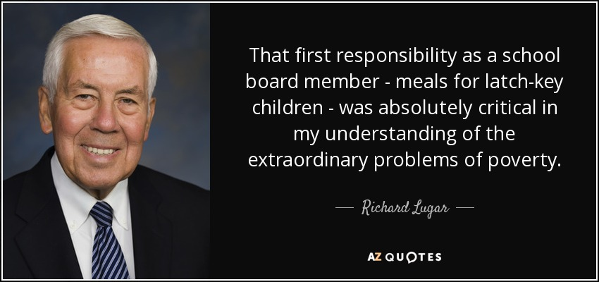 That first responsibility as a school board member - meals for latch-key children - was absolutely critical in my understanding of the extraordinary problems of poverty. - Richard Lugar