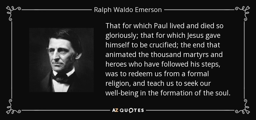 That for which Paul lived and died so gloriously; that for which Jesus gave himself to be crucified; the end that animated the thousand martyrs and heroes who have followed his steps, was to redeem us from a formal religion, and teach us to seek our well-being in the formation of the soul. - Ralph Waldo Emerson