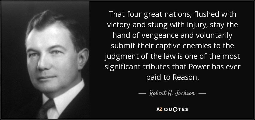 That four great nations, flushed with victory and stung with injury, stay the hand of vengeance and voluntarily submit their captive enemies to the judgment of the law is one of the most significant tributes that Power has ever paid to Reason. - Robert H. Jackson