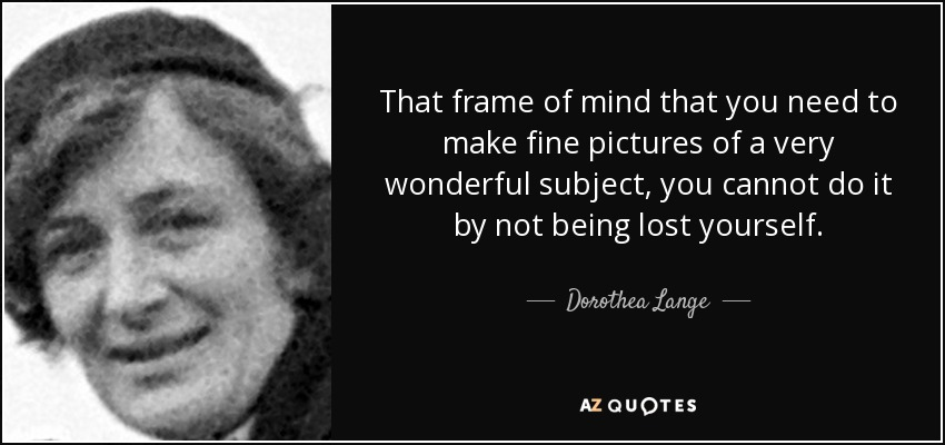 That frame of mind that you need to make fine pictures of a very wonderful subject, you cannot do it by not being lost yourself. - Dorothea Lange