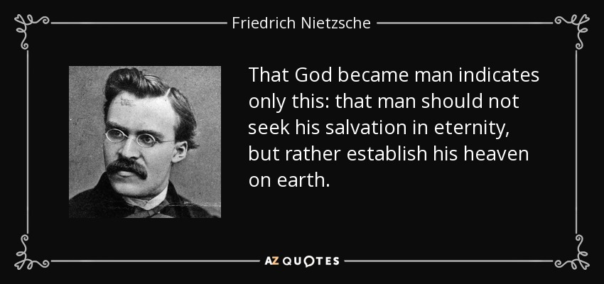 That God became man indicates only this: that man should not seek his salvation in eternity, but rather establish his heaven on earth. - Friedrich Nietzsche