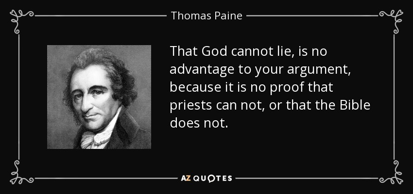 That God cannot lie, is no advantage to your argument, because it is no proof that priests can not, or that the Bible does not. - Thomas Paine
