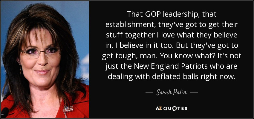 That GOP leadership, that establishment, they've got to get their stuff together I love what they believe in, I believe in it too. But they've got to get tough, man. You know what? It's not just the New England Patriots who are dealing with deflated balls right now. - Sarah Palin