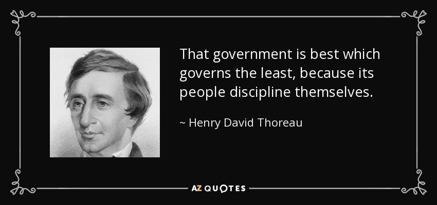 That government is best which governs the least, because its people discipline themselves. - Henry David Thoreau