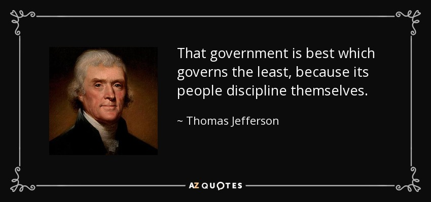 That government is best which governs the least, because its people discipline themselves. - Thomas Jefferson