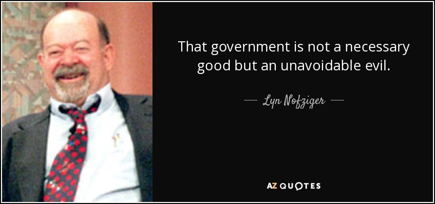That government is not a necessary good but an unavoidable evil. - Lyn Nofziger