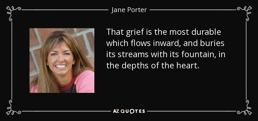 That grief is the most durable which flows inward, and buries its streams with its fountain, in the depths of the heart. - Jane Porter