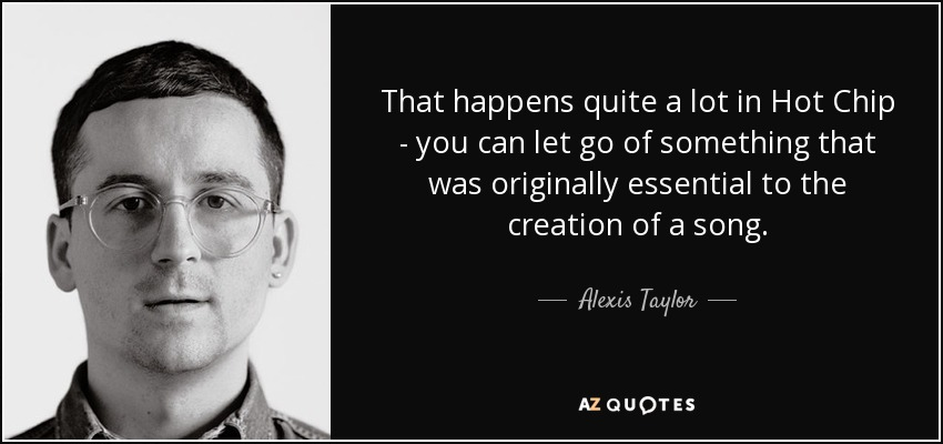 That happens quite a lot in Hot Chip - you can let go of something that was originally essential to the creation of a song. - Alexis Taylor