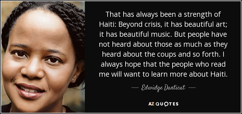 That has always been a strength of Haiti: Beyond crisis, it has beautiful art; it has beautiful music. But people have not heard about those as much as they heard about the coups and so forth. I always hope that the people who read me will want to learn more about Haiti. - Edwidge Danticat