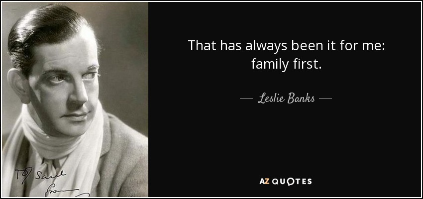 That has always been it for me: family first. - Leslie Banks