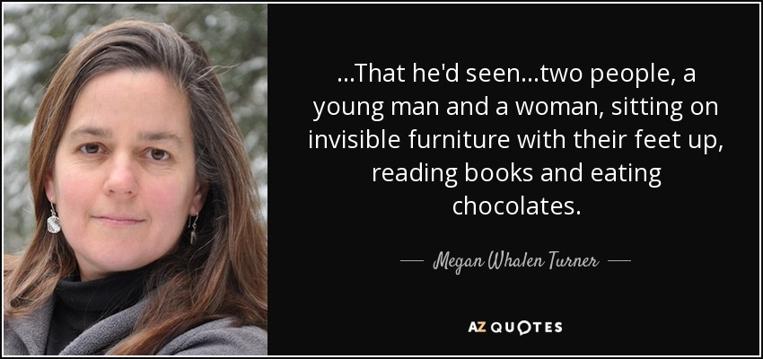 ...That he'd seen...two people, a young man and a woman, sitting on invisible furniture with their feet up, reading books and eating chocolates. - Megan Whalen Turner