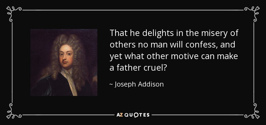 That he delights in the misery of others no man will confess, and yet what other motive can make a father cruel? - Joseph Addison