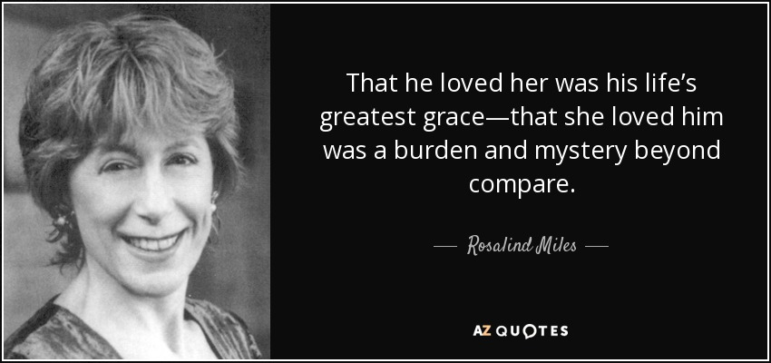 That he loved her was his life's greatest grace—that she loved him was a burden and mystery beyond compare. - Rosalind Miles