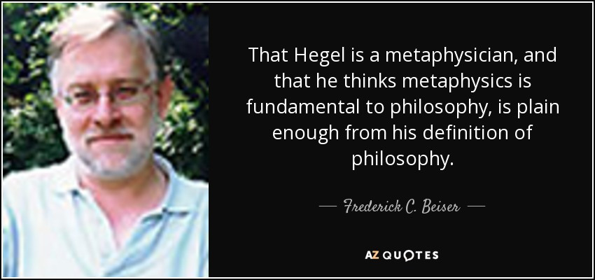 That Hegel is a metaphysician, and that he thinks metaphysics is fundamental to philosophy, is plain enough from his definition of philosophy. - Frederick C. Beiser