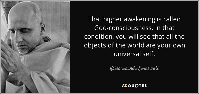 That higher awakening is called God-consciousness. In that condition, you will see that all the objects of the world are your own universal self. - Krishnananda Saraswati