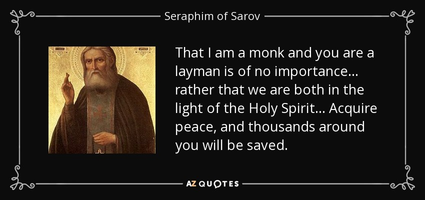 That I am a monk and you are a layman is of no importance ... rather that we are both in the light of the Holy Spirit ... Acquire peace, and thousands around you will be saved. - Seraphim of Sarov