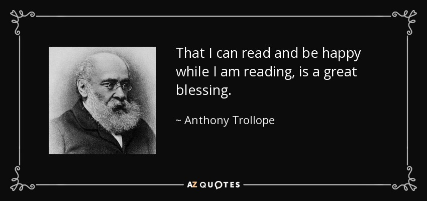 That I can read and be happy while I am reading, is a great blessing. - Anthony Trollope