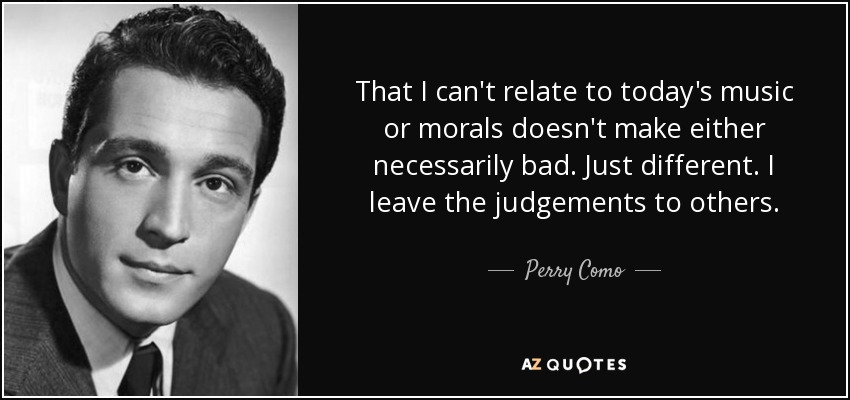That I can't relate to today's music or morals doesn't make either necessarily bad. Just different. I leave the judgements to others. - Perry Como