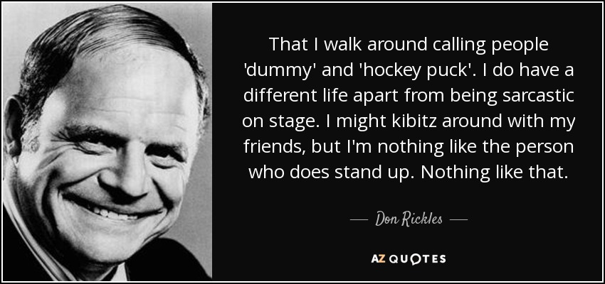 That I walk around calling people 'dummy' and 'hockey puck'. I do have a different life apart from being sarcastic on stage. I might kibitz around with my friends, but I'm nothing like the person who does stand up. Nothing like that. - Don Rickles