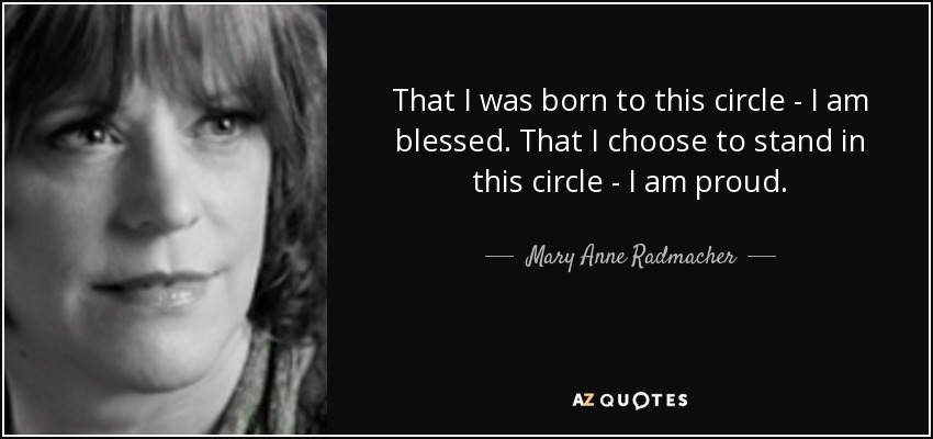 That I was born to this circle - I am blessed. That I choose to stand in this circle - I am proud. - Mary Anne Radmacher