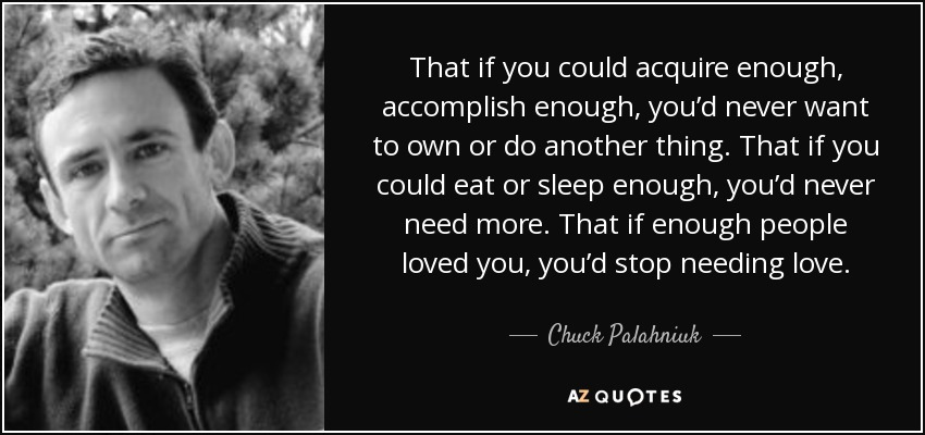 That if you could acquire enough, accomplish enough, you'd never want to own or do another thing. That if you could eat or sleep enough, you'd never need more. That if enough people loved you, you'd stop needing love. - Chuck Palahniuk