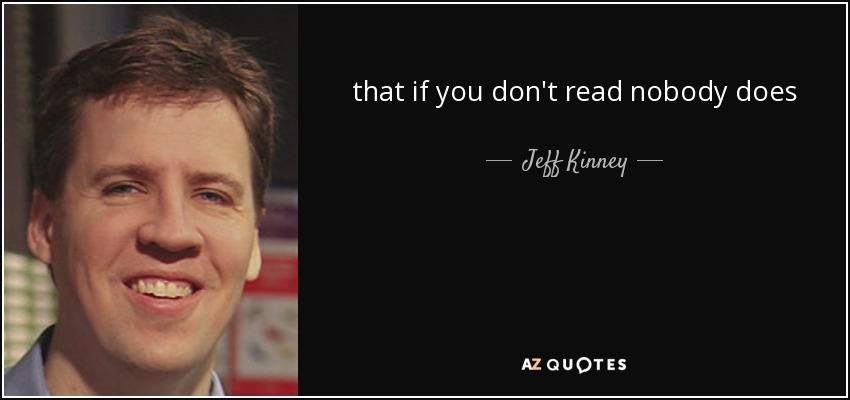 that if you don't read nobody does - Jeff Kinney