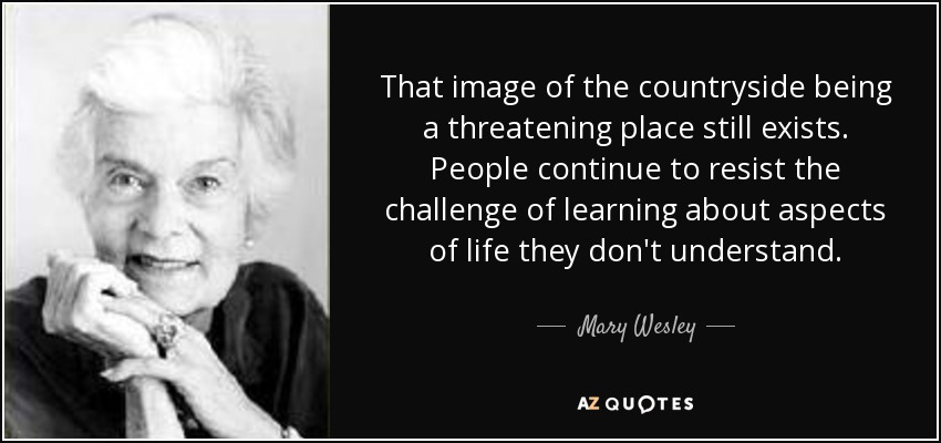 That image of the countryside being a threatening place still exists. People continue to resist the challenge of learning about aspects of life they don't understand. - Mary Wesley