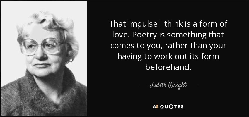 That impulse I think is a form of love. Poetry is something that comes to you, rather than your having to work out its form beforehand. - Judith Wright
