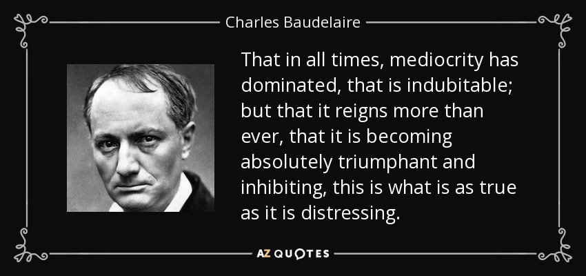 That in all times, mediocrity has dominated, that is indubitable; but that it reigns more than ever, that it is becoming absolutely triumphant and inhibiting, this is what is as true as it is distressing. - Charles Baudelaire