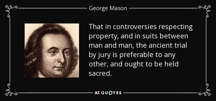That in controversies respecting property, and in suits between man and man, the ancient trial by jury is preferable to any other, and ought to be held sacred. - George Mason