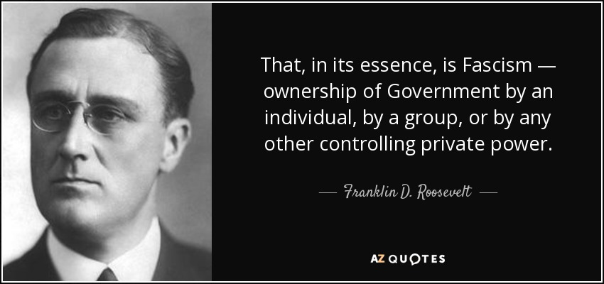 That, in its essence, is Fascism — ownership of Government by an individual, by a group, or by any other controlling private power. - Franklin D. Roosevelt