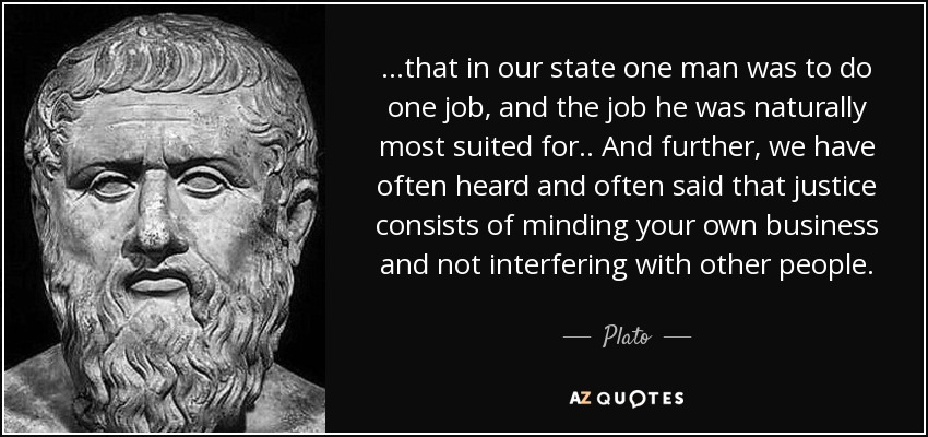 ...that in our state one man was to do one job, and the job he was naturally most suited for .. And further, we have often heard and often said that justice consists of minding your own business and not interfering with other people. - Plato
