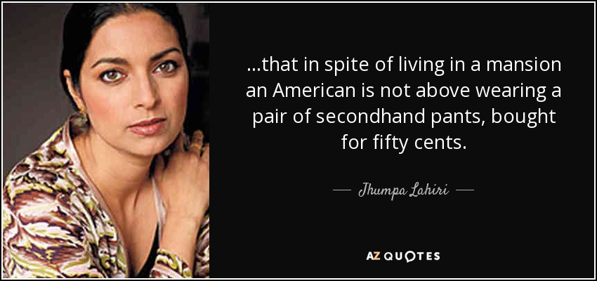 ...that in spite of living in a mansion an American is not above wearing a pair of secondhand pants, bought for fifty cents. - Jhumpa Lahiri