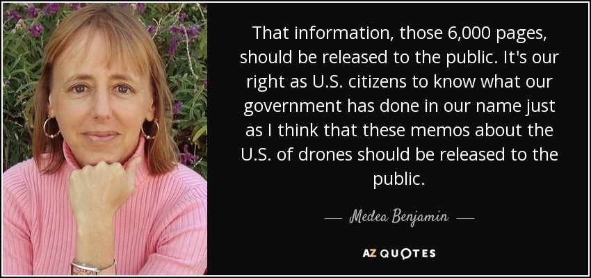 That information, those 6,000 pages, should be released to the public. It's our right as U.S. citizens to know what our government has done in our name just as I think that these memos about the U.S. of drones should be released to the public. - Medea Benjamin