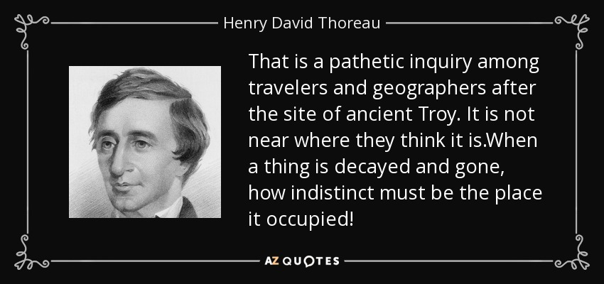 That is a pathetic inquiry among travelers and geographers after the site of ancient Troy. It is not near where they think it is.When a thing is decayed and gone, how indistinct must be the place it occupied! - Henry David Thoreau