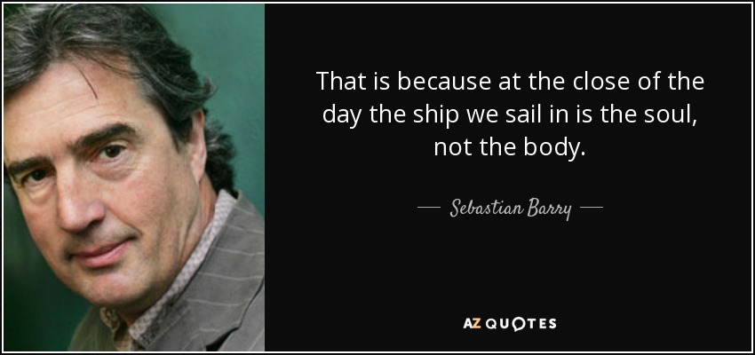 That is because at the close of the day the ship we sail in is the soul, not the body. - Sebastian Barry