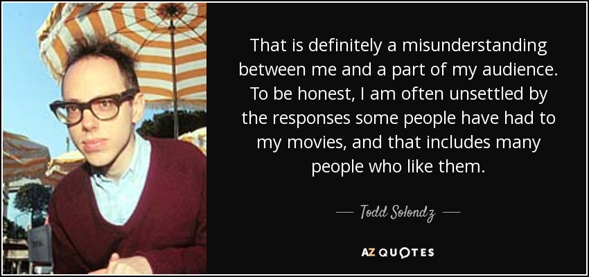That is definitely a misunderstanding between me and a part of my audience. To be honest, I am often unsettled by the responses some people have had to my movies, and that includes many people who like them. - Todd Solondz