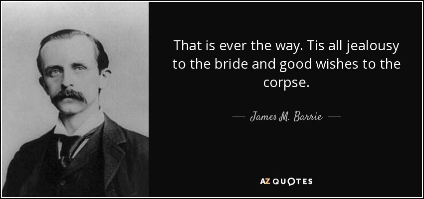 That is ever the way. Tis all jealousy to the bride and good wishes to the corpse. - James M. Barrie
