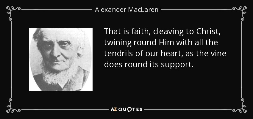 That is faith, cleaving to Christ, twining round Him with all the tendrils of our heart, as the vine does round its support. - Alexander MacLaren