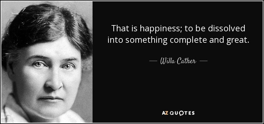 That is happiness; to be dissolved into something complete and great. - Willa Cather