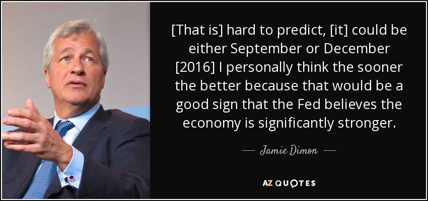 [That is] hard to predict, [it] could be either September or December [2016] I personally think the sooner the better because that would be a good sign that the Fed believes the economy is significantly stronger. - Jamie Dimon