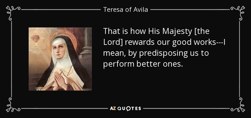 That is how His Majesty [the Lord] rewards our good works---I mean, by predisposing us to perform better ones. - Teresa of Avila