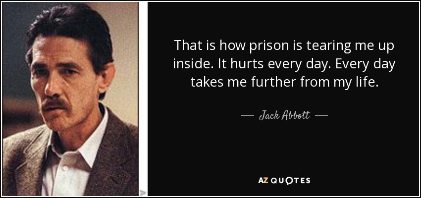 That is how prison is tearing me up inside. It hurts every day. Every day takes me further from my life. - Jack Abbott